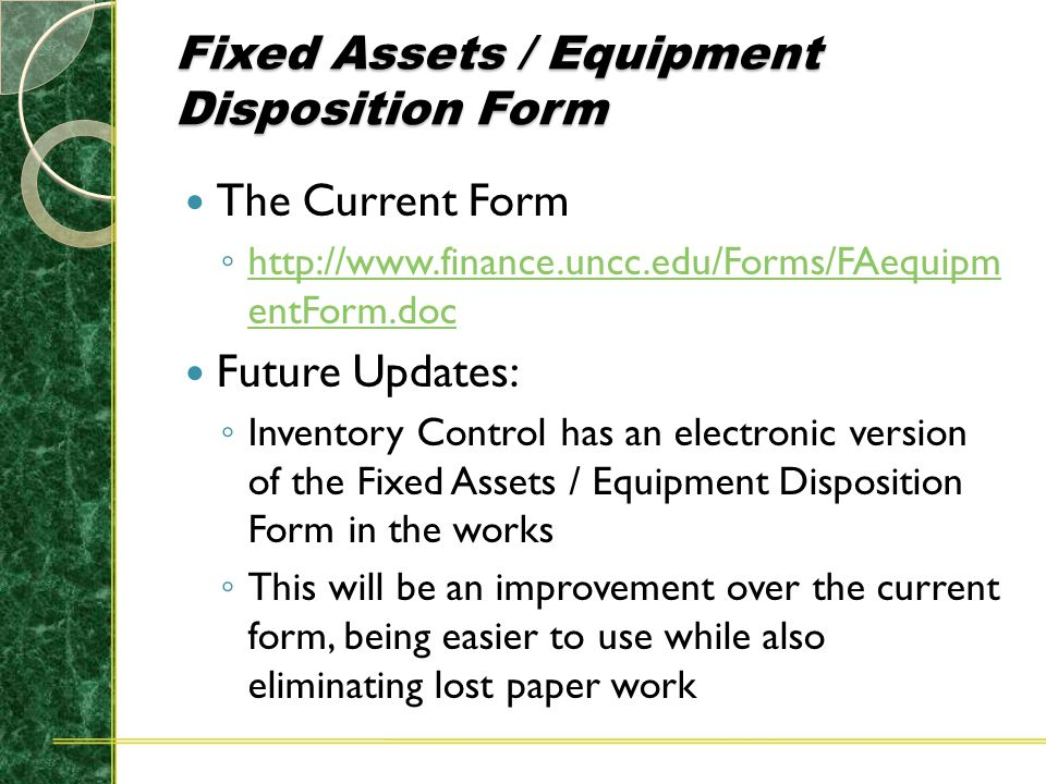 Fixed Assets / Equipment Disposition Form The Current Form ◦ http://www.finance.uncc.edu/Forms/FAequipm entForm.doc http://www.finance.uncc.edu/Forms/