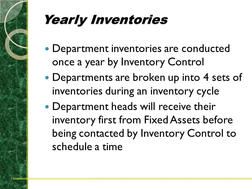 Yearly Inventories Department inventories are conducted once a year by Inventory Control Departments are broken up into 4 sets of inventories during an inventory cycle Department heads will receive their inventory first from Fixed Assets before being contacted by Inventory Control to schedule a time