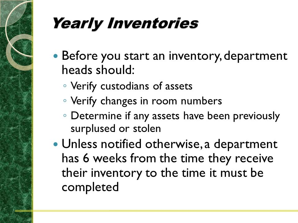 Yearly Inventories Before you start an inventory, department heads should: ◦ Verify custodians of assets ◦ Verify changes in room numbers ◦ Determine if any assets have been previously surplused or stolen Unless notified otherwise, a department has 6 weeks from the time they receive their inventory to the time it must be completed