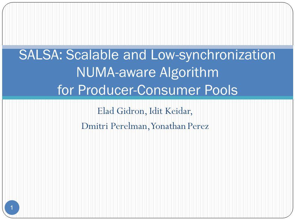 Elad Gidron, Idit Keidar, Dmitri Perelman, Yonathan Perez 1 SALSA: Scalable and Low-synchronization NUMA-aware Algorithm for Producer-Consumer Pools