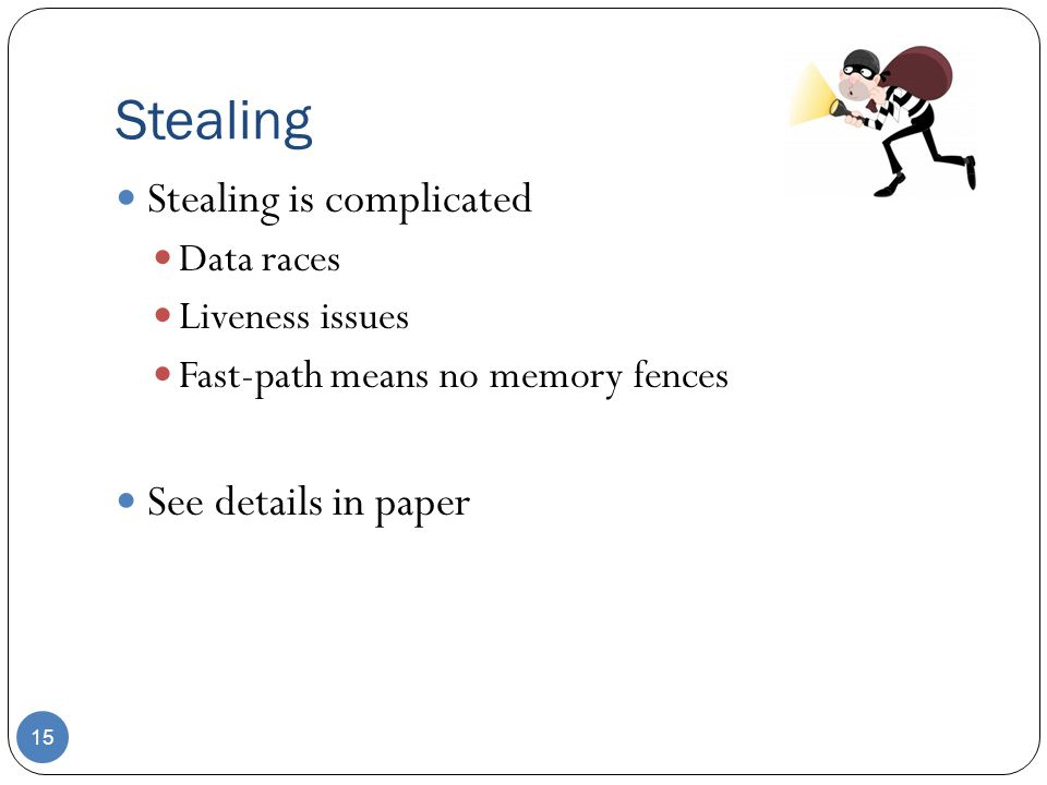 Stealing 15 Stealing is complicated Data races Liveness issues Fast-path means no memory fences See details in paper