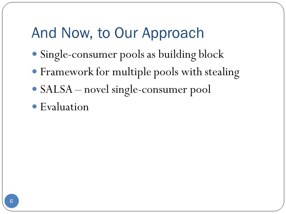 And Now, to Our Approach 6 Single-consumer pools as building block Framework for multiple pools with stealing SALSA – novel single-consumer pool Evaluation