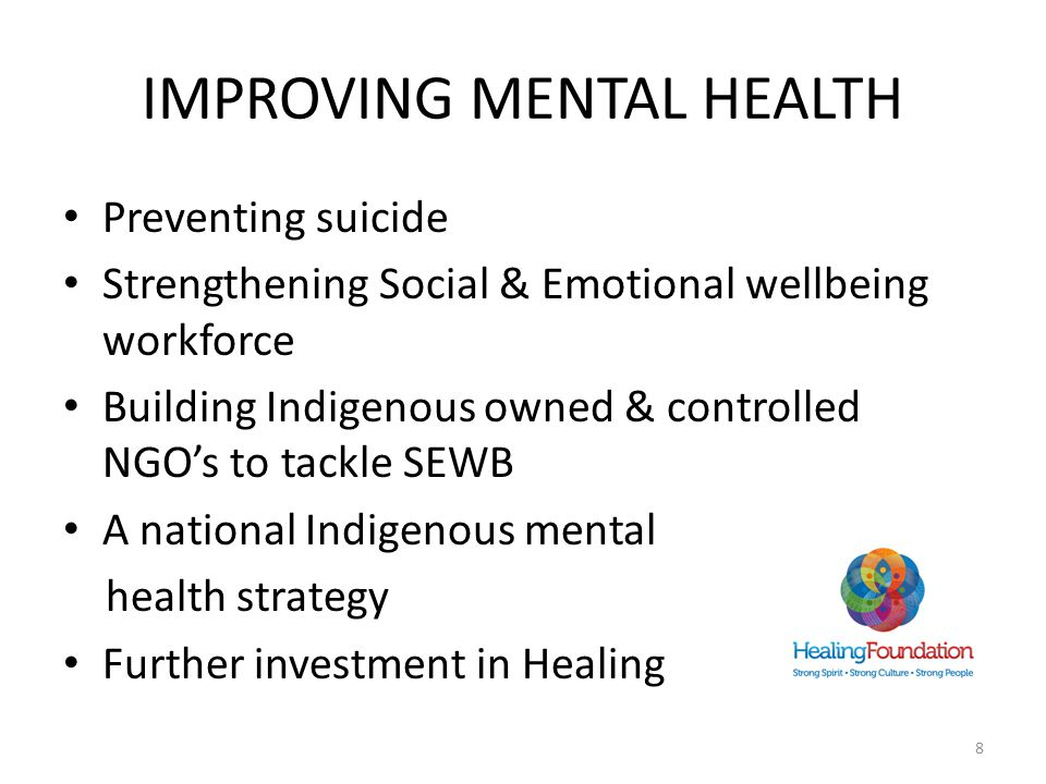 IMPROVING MENTAL HEALTH Preventing suicide Strengthening Social & Emotional wellbeing workforce Building Indigenous owned & controlled NGO's to tackle