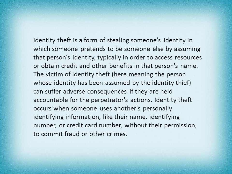 Identity theft is a form of stealing someone's identity in which someone pretends to be someone else by assuming that person's identity, typically in