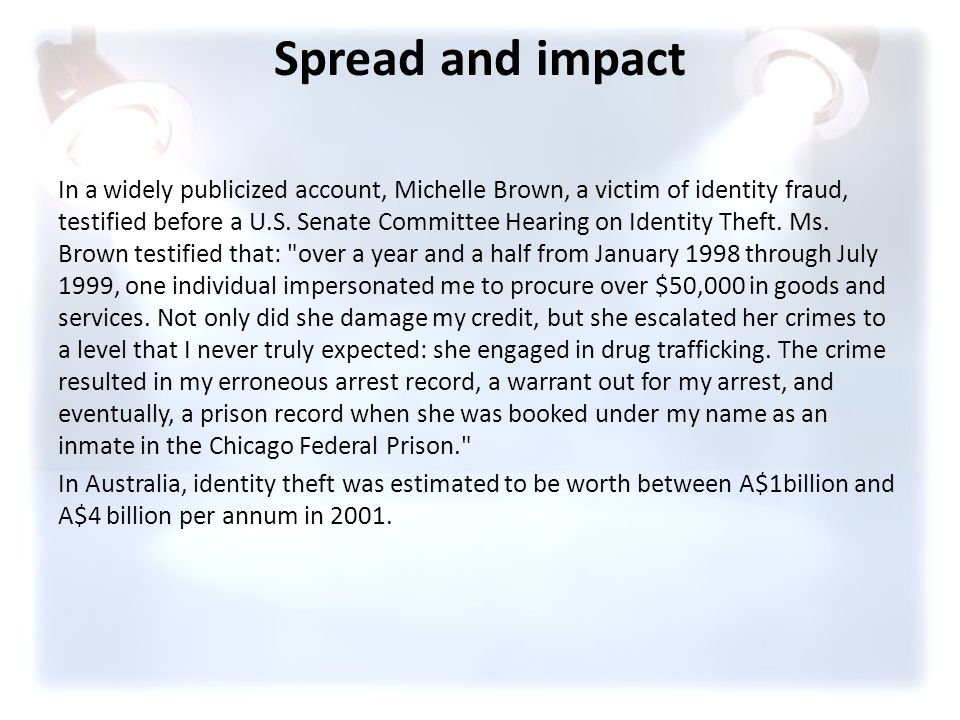 Spread and impact In a widely publicized account, Michelle Brown, a victim of identity fraud, testified before a U.S. Senate Committee Hearing on Iden