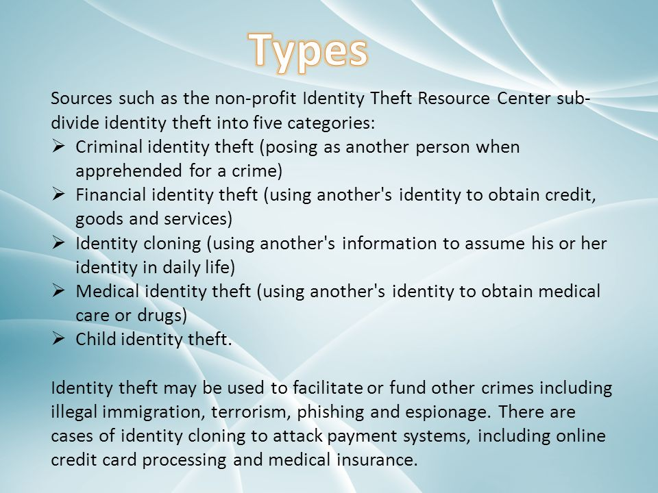 Sources such as the non-profit Identity Theft Resource Center sub- divide identity theft into five categories:  Criminal identity theft (posing as an