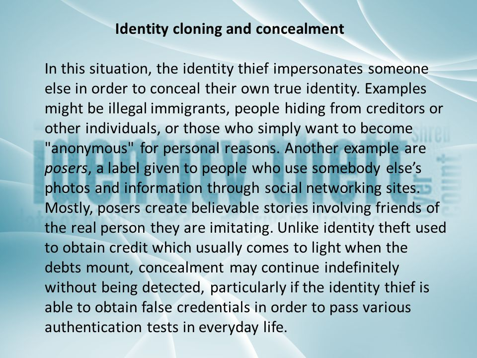 Identity cloning and concealment In this situation, the identity thief impersonates someone else in order to conceal their own true identity. Examples
