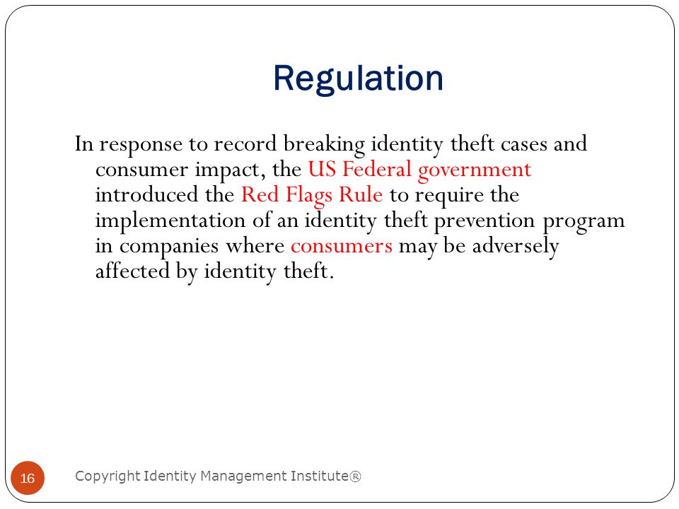 Regulation In response to record breaking identity theft cases and consumer impact, the US Federal government introduced the Red Flags Rule to require the implementation of an identity theft prevention program in companies where consumers may be adversely affected by identity theft.