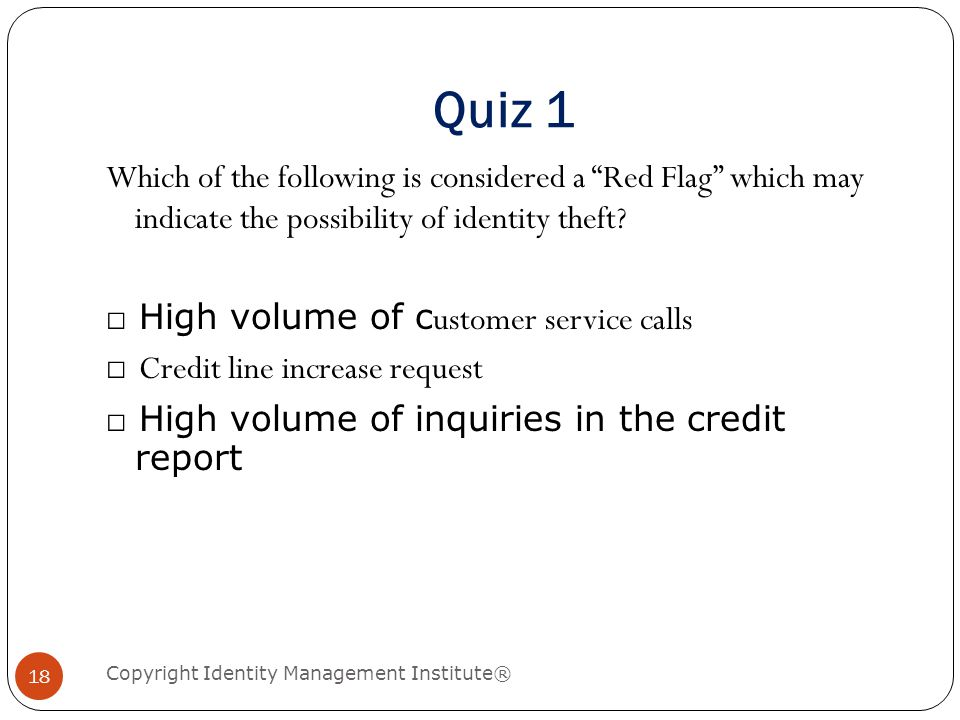 Quiz 1 Copyright Identity Management Institute® 18 Which of the following is considered a Red Flag which may indicate the possibility of identity theft.