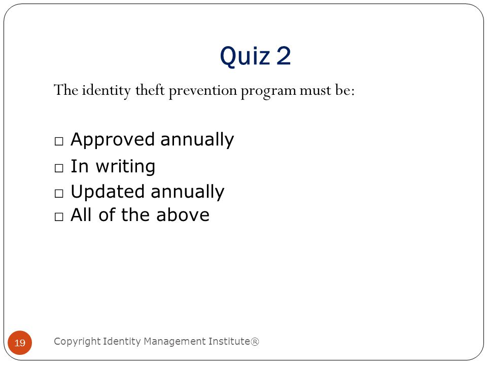 Quiz 2 Copyright Identity Management Institute® 19 The identity theft prevention program must be: □ Approved annually □ In writing □ Updated annually □ All of the above
