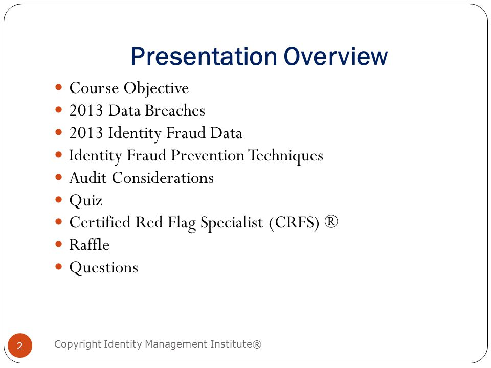 Presentation Overview Course Objective 2013 Data Breaches 2013 Identity Fraud Data Identity Fraud Prevention Techniques Audit Considerations Quiz Cert