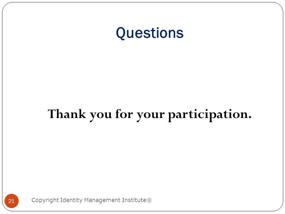 Questions Copyright Identity Management Institute® 21 Thank you for your participation.