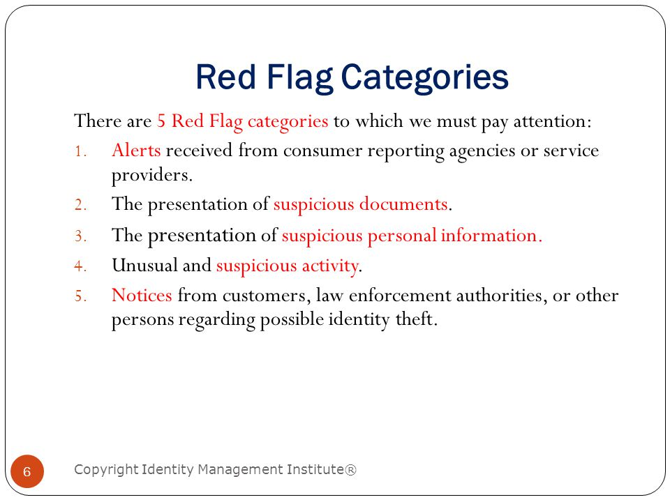 Red Flag Categories Copyright Identity Management Institute® 6 There are 5 Red Flag categories to which we must pay attention: 1.