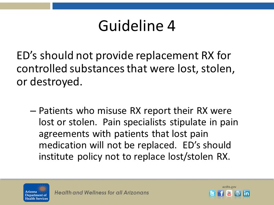 Health and Wellness for all Arizonans azdhs.gov Guideline 4 ED's should not provide replacement RX for controlled substances that were lost, stolen, or destroyed.