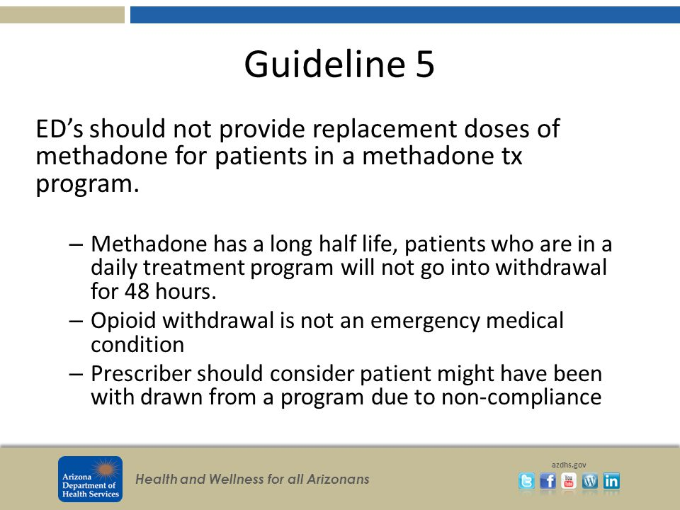 Health and Wellness for all Arizonans azdhs.gov Guideline 5 ED's should not provide replacement doses of methadone for patients in a methadone tx program.