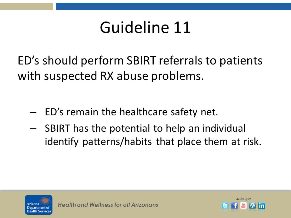 Health and Wellness for all Arizonans azdhs.gov Guideline 11 ED's should perform SBIRT referrals to patients with suspected RX abuse problems.