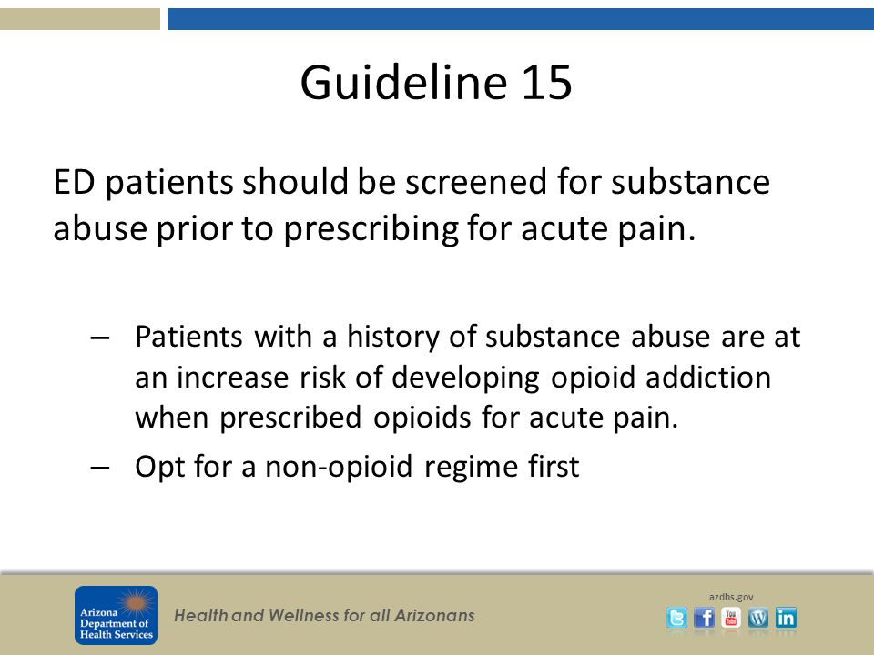 Health and Wellness for all Arizonans azdhs.gov Guideline 15 ED patients should be screened for substance abuse prior to prescribing for acute pain.