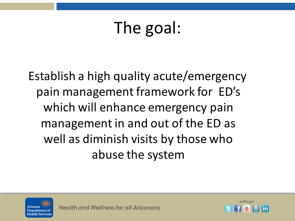 Health and Wellness for all Arizonans azdhs.gov The goal: Establish a high quality acute/emergency pain management framework for ED's which will enhance emergency pain management in and out of the ED as well as diminish visits by those who abuse the system