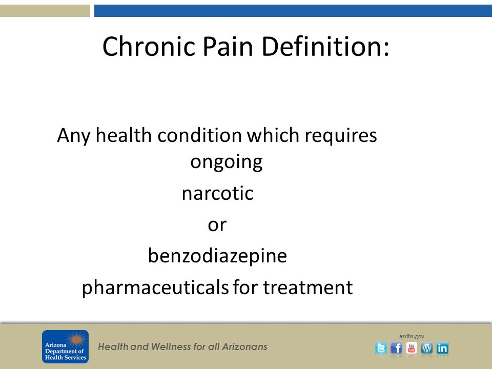 Health and Wellness for all Arizonans azdhs.gov Chronic Pain Definition: Any health condition which requires ongoing narcotic or benzodiazepine pharmaceuticals for treatment