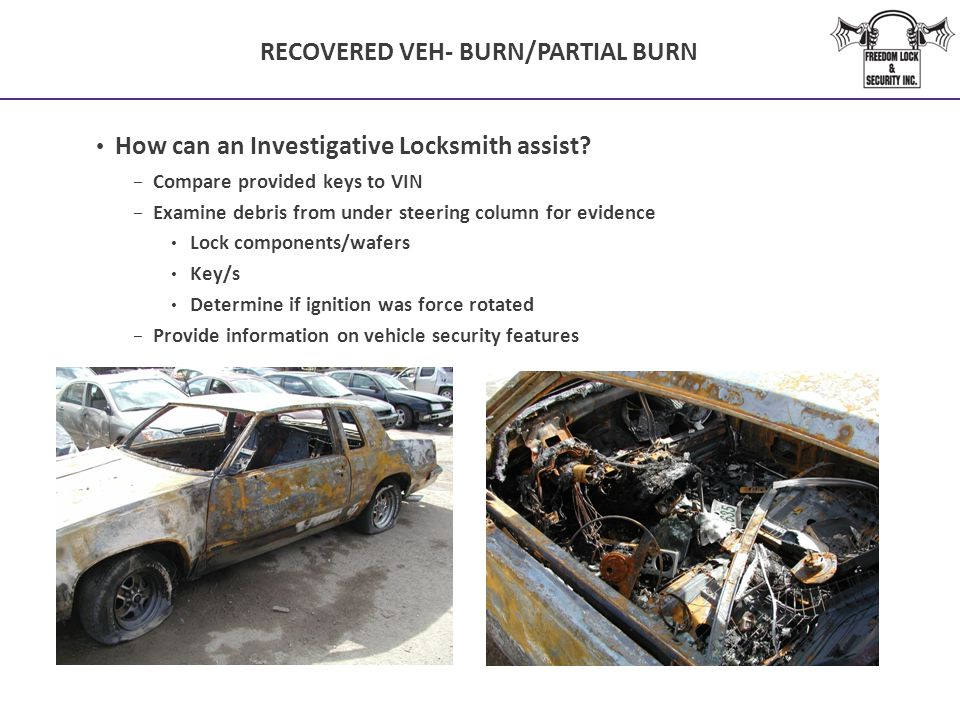 RECOVERED VEH- BURN/PARTIAL BURN How can an Investigative Locksmith assist? − Compare provided keys to VIN − Examine debris from under steering column