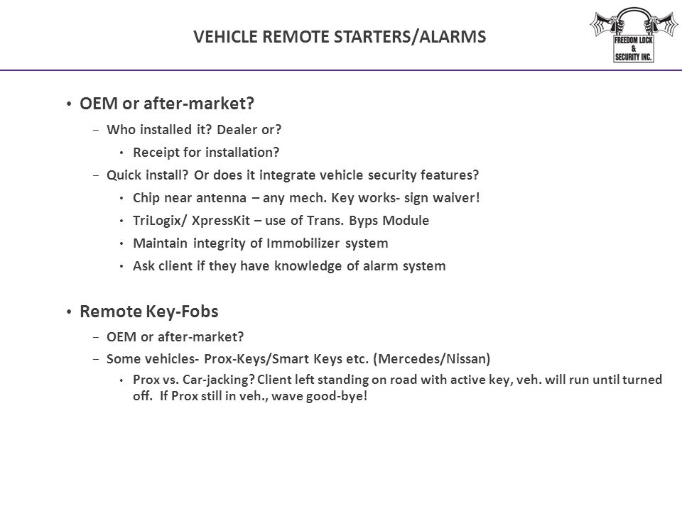 VEHICLE REMOTE STARTERS/ALARMS OEM or after-market? − Who installed it? Dealer or? Receipt for installation? − Quick install? Or does it integrate veh