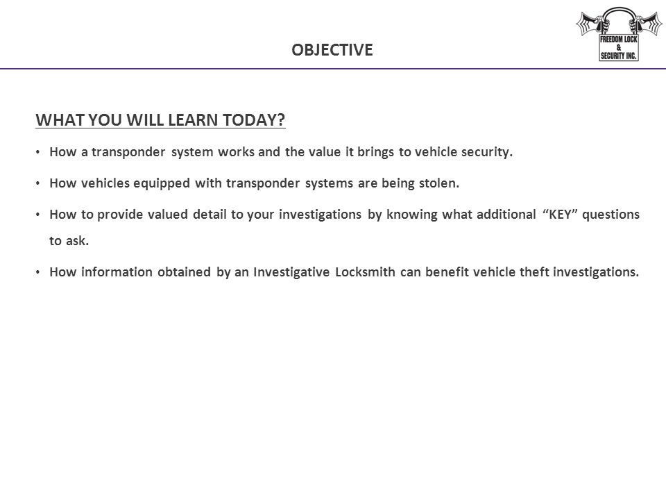 OBJECTIVE WHAT YOU WILL LEARN TODAY? How a transponder system works and the value it brings to vehicle security. How vehicles equipped with transponde
