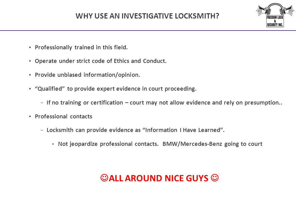 WHY USE AN INVESTIGATIVE LOCKSMITH? Professionally trained in this field. Operate under strict code of Ethics and Conduct. Provide unbiased informatio