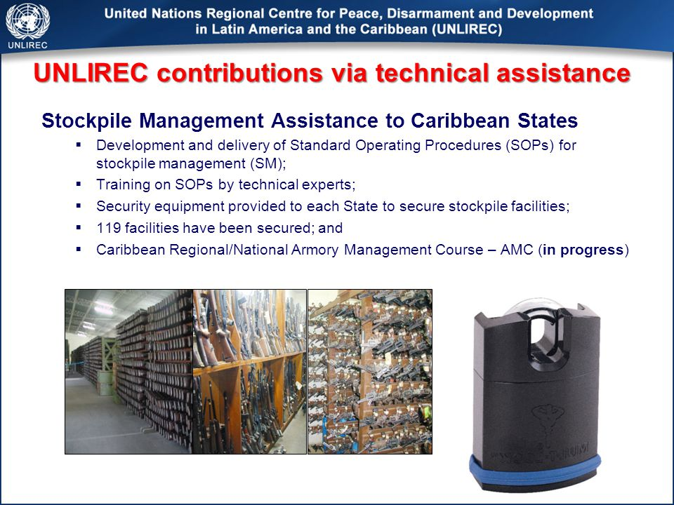 UNLIREC contributions via technical assistance Stockpile Management Assistance to Caribbean States  Development and delivery of Standard Operating Procedures (SOPs) for stockpile management (SM);  Training on SOPs by technical experts;  Security equipment provided to each State to secure stockpile facilities;  119 facilities have been secured; and  Caribbean Regional/National Armory Management Course – AMC (in progress)