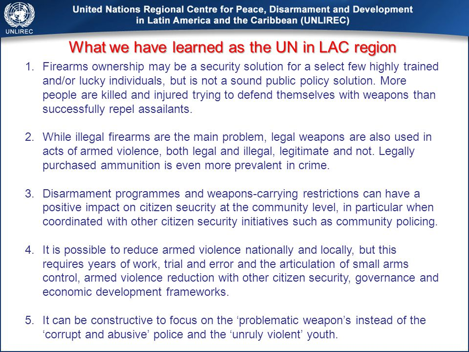 What we have learned as the UN in LAC region 1.Firearms ownership may be a security solution for a select few highly trained and/or lucky individuals, but is not a sound public policy solution.