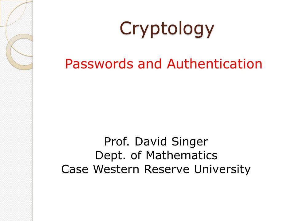Cryptology Passwords and Authentication Prof. David Singer Dept. of Mathematics Case Western Reserve University