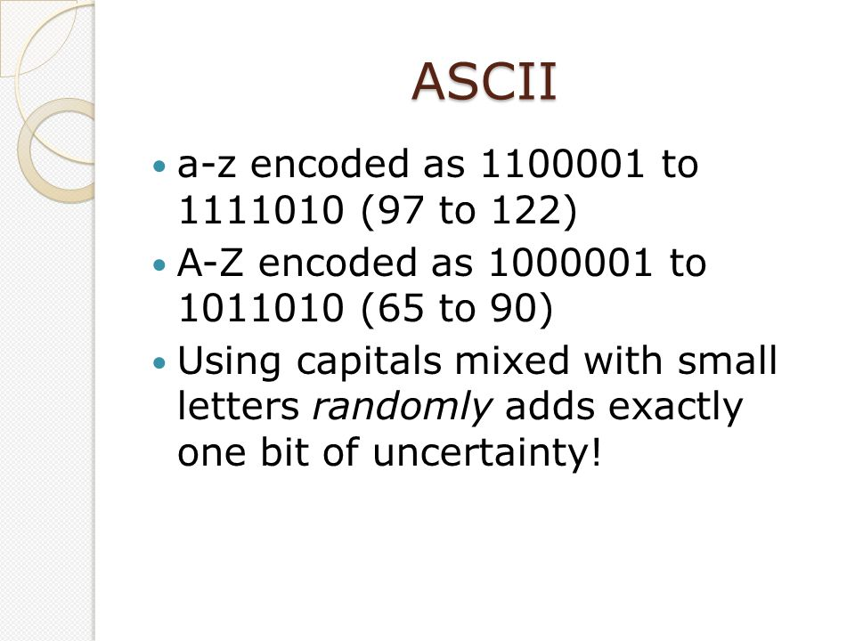 ASCII a-z encoded as 1100001 to 1111010 (97 to 122) A-Z encoded as 1000001 to 1011010 (65 to 90) Using capitals mixed with small letters randomly adds exactly one bit of uncertainty!