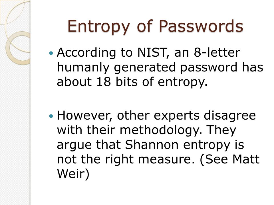Entropy of Passwords According to NIST, an 8-letter humanly generated password has about 18 bits of entropy. However, other experts disagree with thei