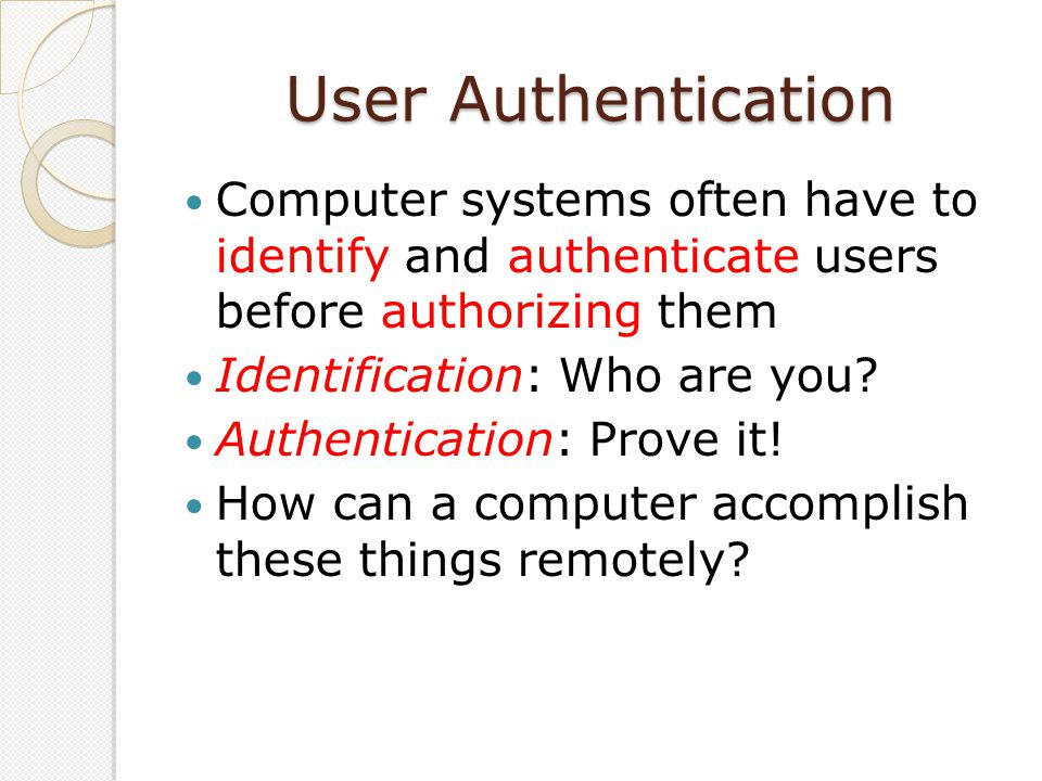 Authentication Factors Something the user knows: e.g, Password Something the user has: e.g., ATM card, browser cookie Something the user is: e.g., fingerprint, eye scan
