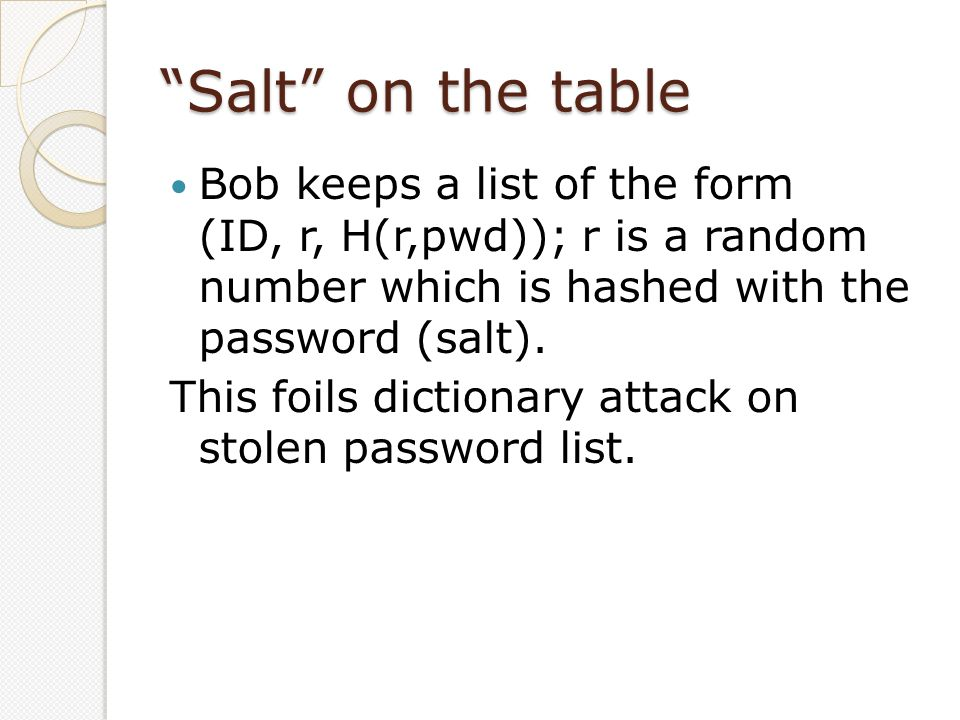 """""""Salt"""" on the table Bob keeps a list of the form (ID, r, H(r,pwd)); r is a random number which is hashed with the password (salt). This foils dictiona"""