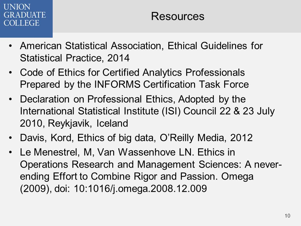 Resources American Statistical Association, Ethical Guidelines for Statistical Practice, 2014 Code of Ethics for Certified Analytics Professionals Prepared by the INFORMS Certification Task Force Declaration on Professional Ethics, Adopted by the International Statistical Institute (ISI) Council 22 & 23 July 2010, Reykjavik, Iceland Davis, Kord, Ethics of big data, O'Reilly Media, 2012 Le Menestrel, M, Van Wassenhove LN.