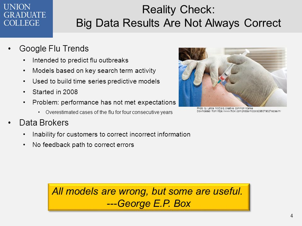 Reality Check: Big Data Results Are Not Always Correct Google Flu Trends Intended to predict flu outbreaks Models based on key search term activity Used to build time series predictive models Started in 2008 Problem: performance has not met expectations Overestimated cases of the flu for four consecutive years Data Brokers Inability for customers to correct incorrect information No feedback path to correct errors 4 All models are wrong, but some are useful.