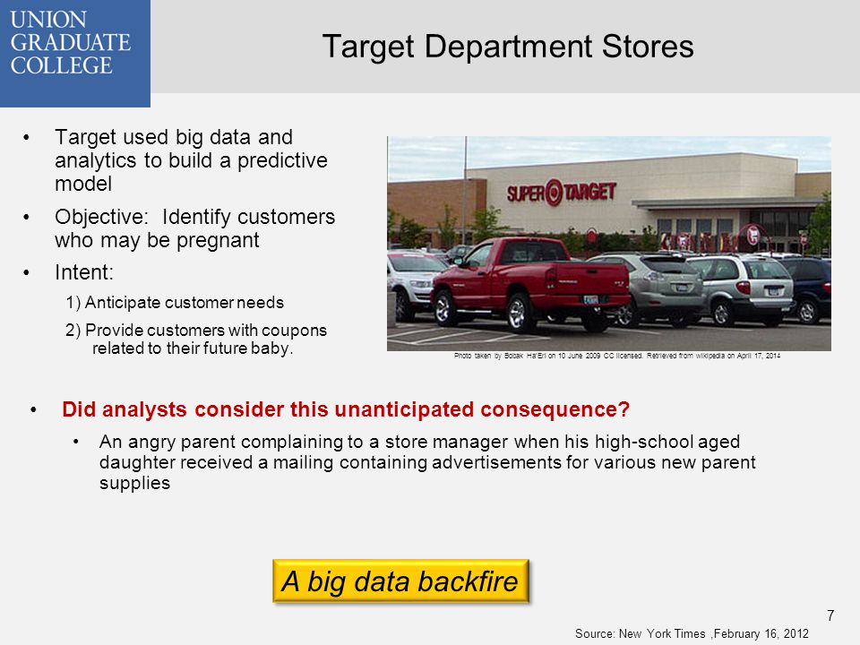 Target Department Stores Target used big data and analytics to build a predictive model Objective: Identify customers who may be pregnant Intent: 1) Anticipate customer needs 2) Provide customers with coupons related to their future baby.