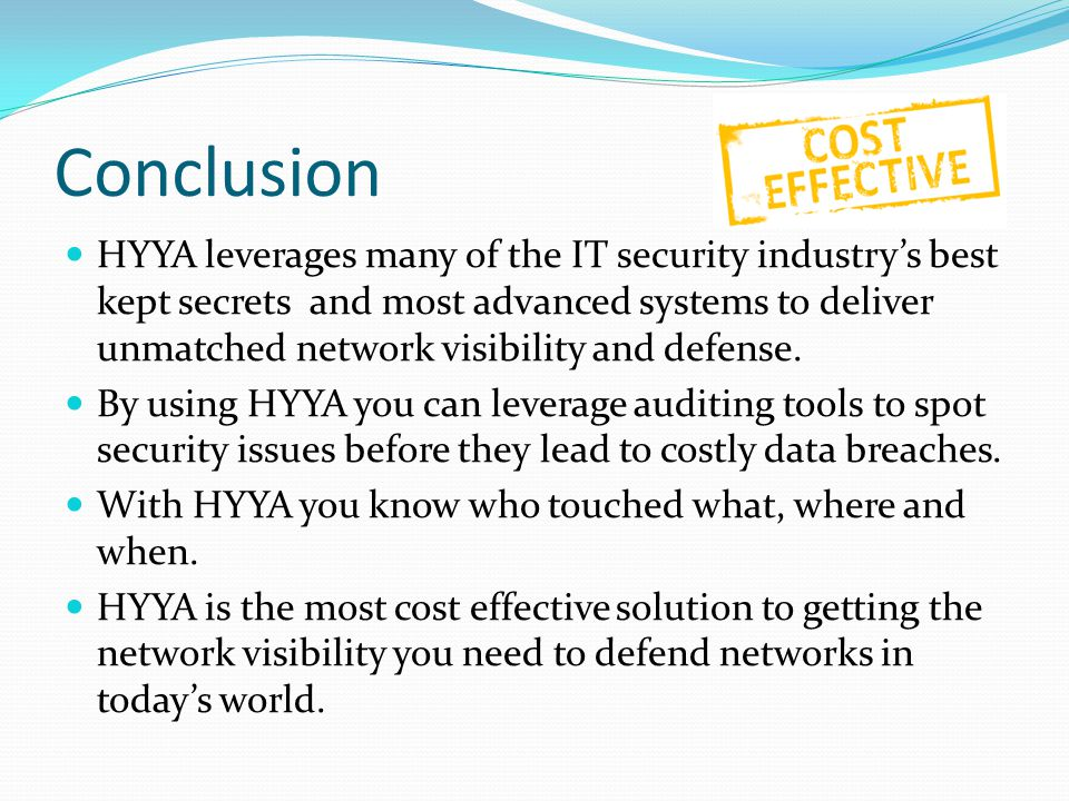 Conclusion HYYA leverages many of the IT security industry's best kept secrets and most advanced systems to deliver unmatched network visibility and defense.