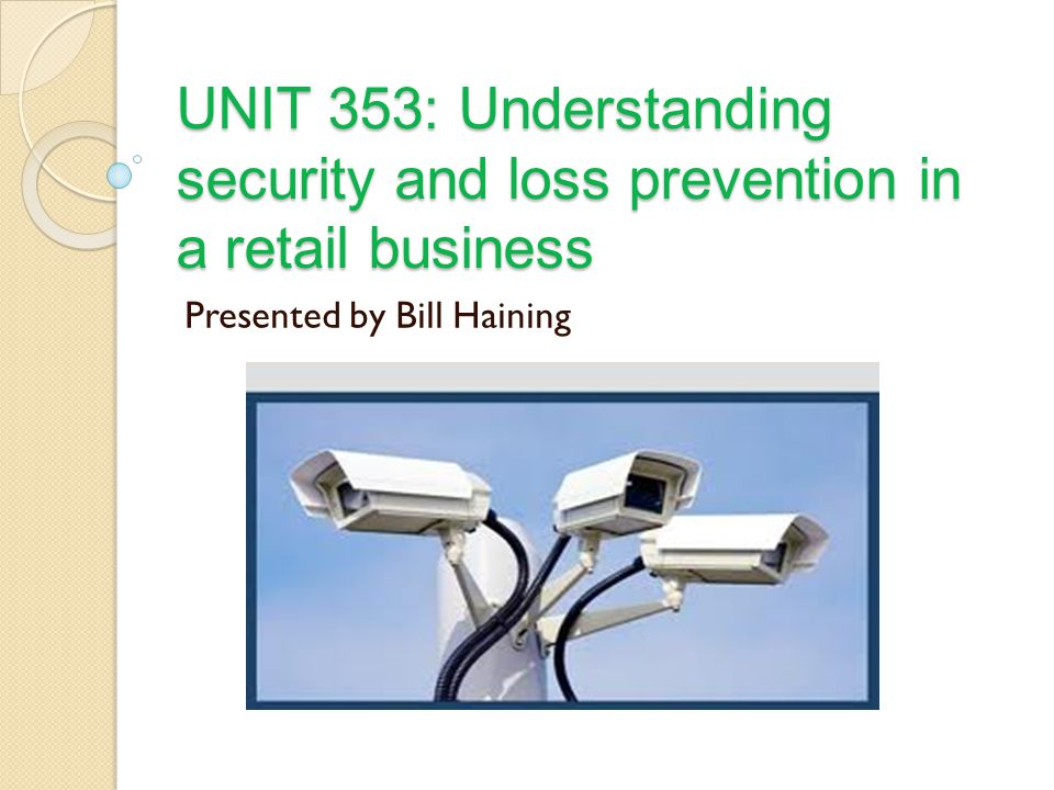 UNIT 353: Understanding security and loss prevention in a retail business Presented by Bill Haining