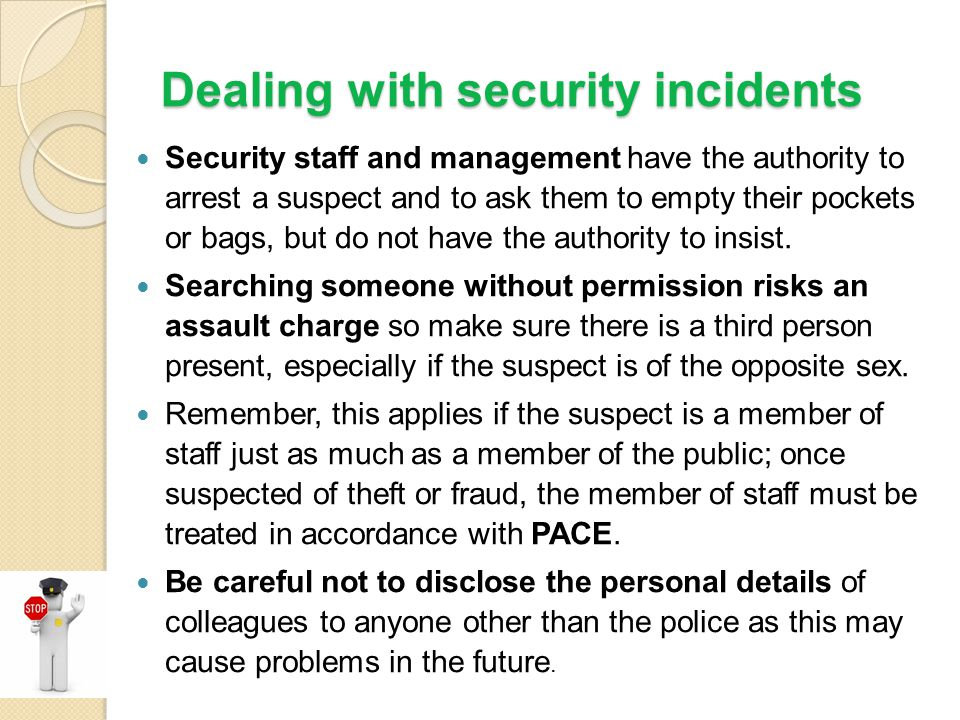 Dealing with security incidents Security staff and management have the authority to arrest a suspect and to ask them to empty their pockets or bags, b