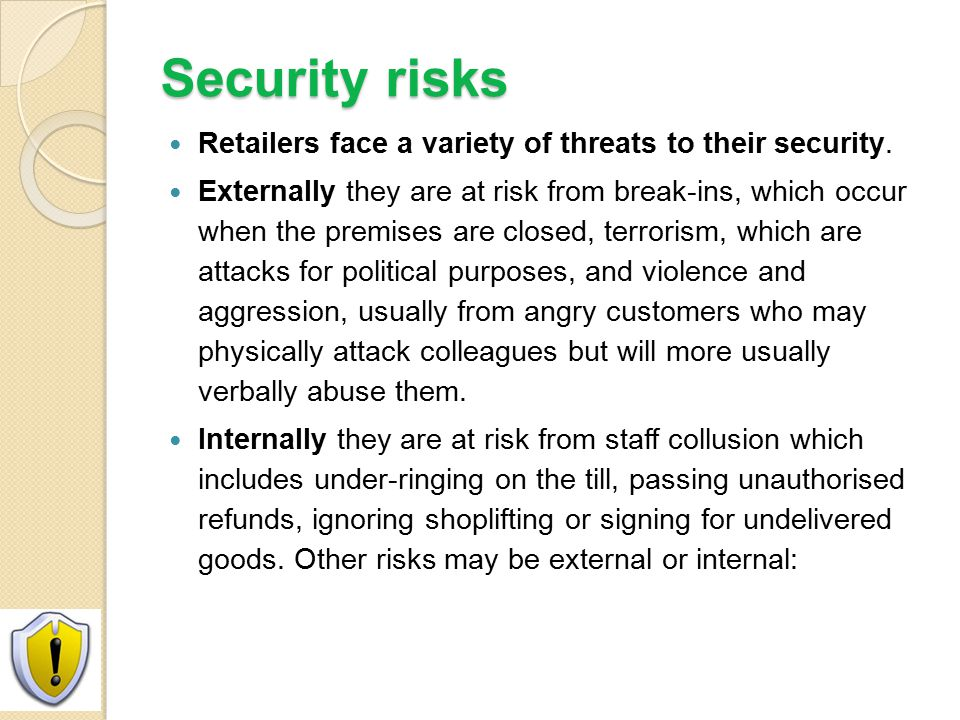 Security risks Retailers face a variety of threats to their security. Externally they are at risk from break-ins, which occur when the premises are cl