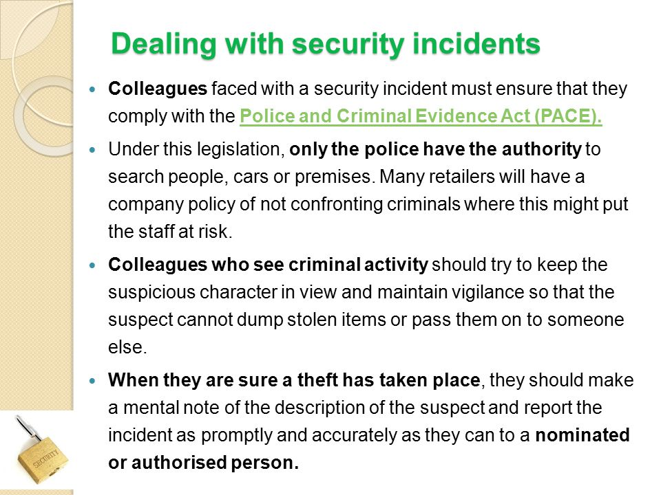 Dealing with security incidents Colleagues faced with a security incident must ensure that they comply with the Police and Criminal Evidence Act (PACE