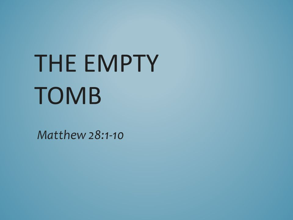 THE EMPTY TOMB Matthew 28:1-10