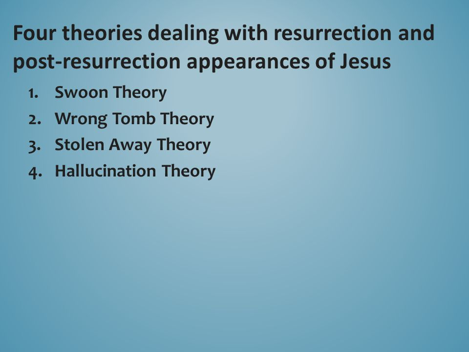 1.Swoon Theory 2.Wrong Tomb Theory 3.Stolen Away Theory 4.Hallucination Theory Four theories dealing with resurrection and post-resurrection appearanc
