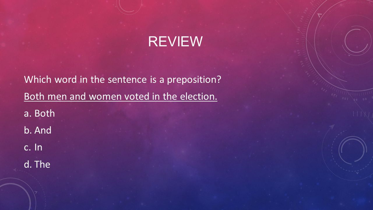 REVIEW Which word in the sentence is a preposition? Both men and women voted in the election. a.Both b.And c.In d.The