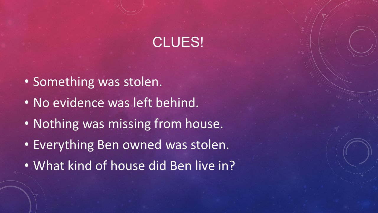 CLUES! Something was stolen. No evidence was left behind. Nothing was missing from house. Everything Ben owned was stolen. What kind of house did Ben