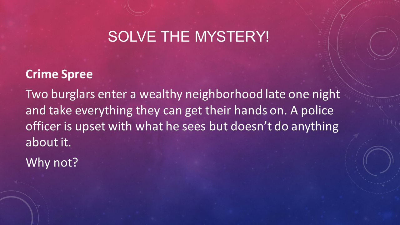 SOLVE THE MYSTERY! Crime Spree Two burglars enter a wealthy neighborhood late one night and take everything they can get their hands on. A police offi