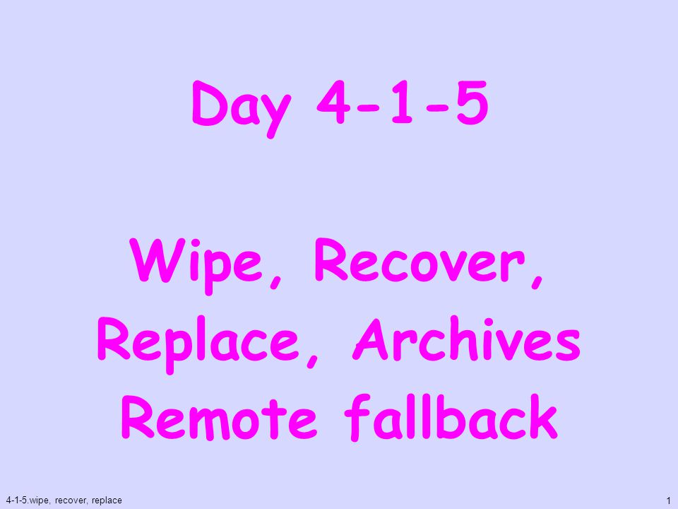Day 4-1-5 Wipe, Recover, Replace, Archives Remote fallback 4-1-5.wipe, recover, replace 1