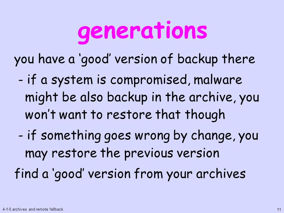 generations you have a 'good' version of backup there - if a system is compromised, malware might be also backup in the archive, you won't want to restore that though - if something goes wrong by change, you may restore the previous version find a 'good' version from your archives 4-1-5.archives and remote fallback 11