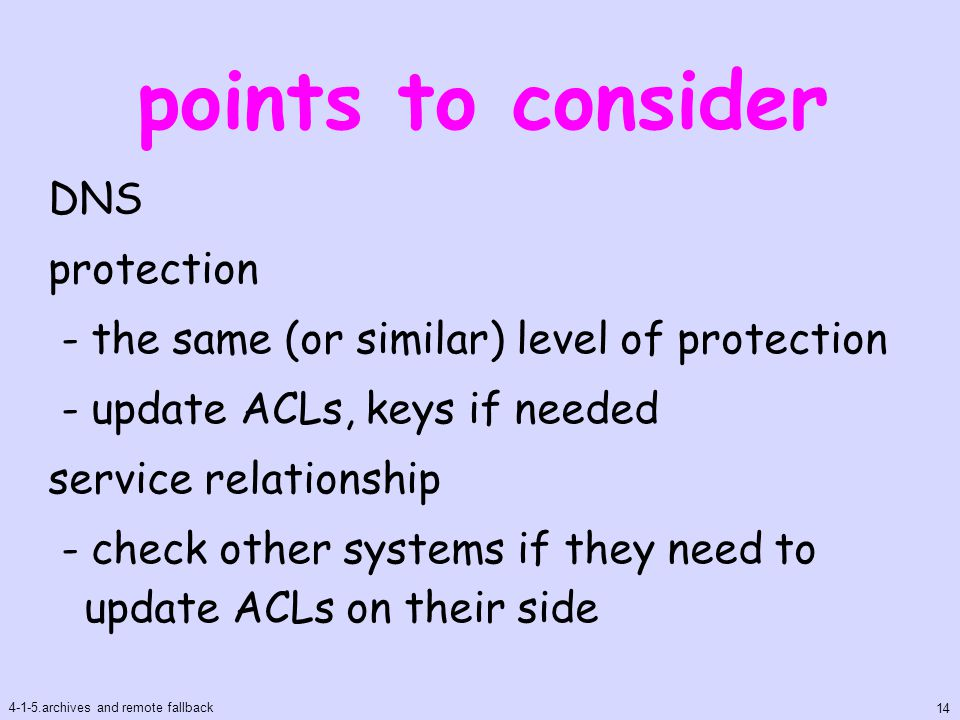 points to consider DNS protection - the same (or similar) level of protection - update ACLs, keys if needed service relationship - check other systems if they need to update ACLs on their side 4-1-5.archives and remote fallback 14